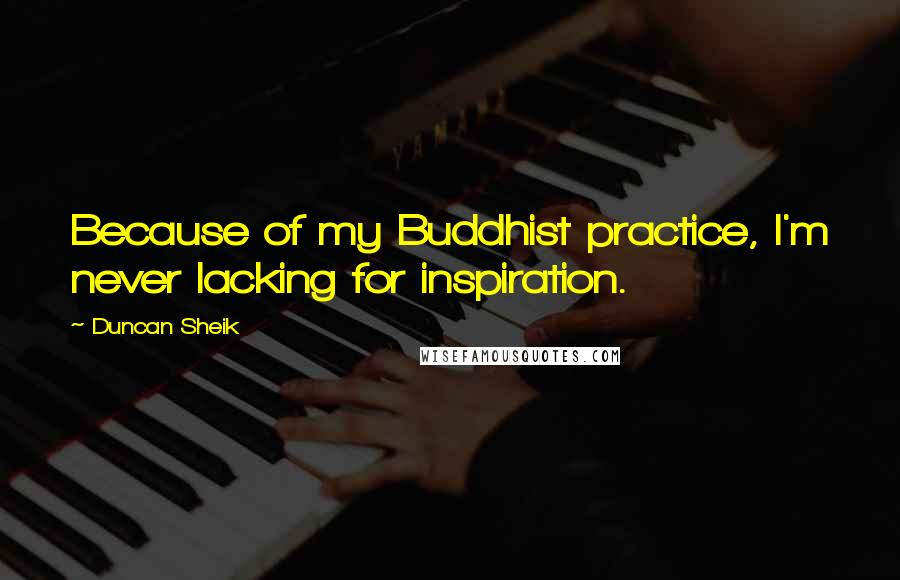 Duncan Sheik quotes: Because of my Buddhist practice, I'm never lacking for inspiration.