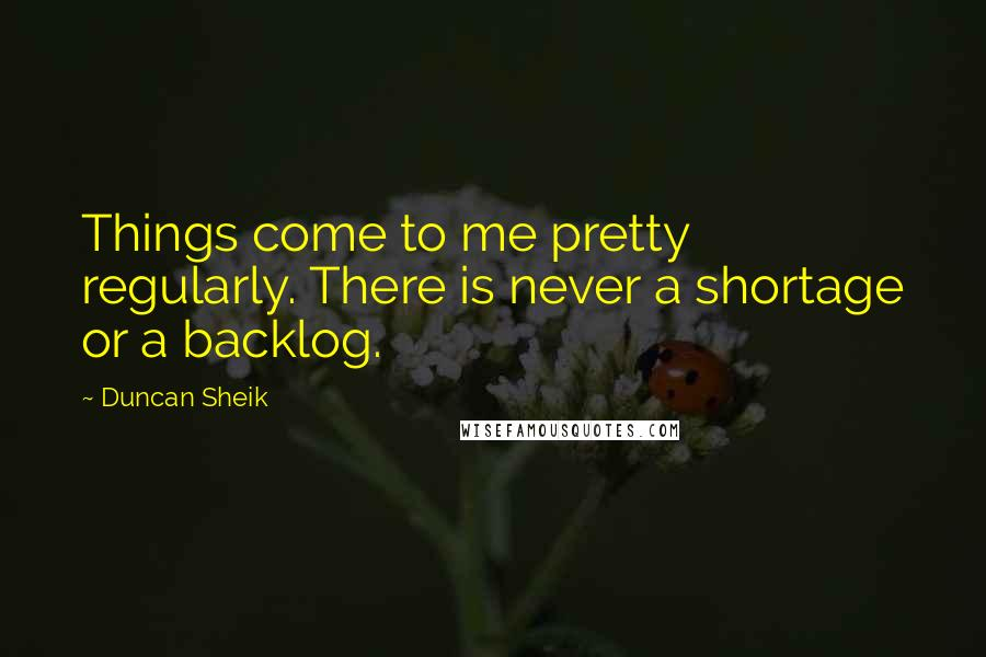Duncan Sheik quotes: Things come to me pretty regularly. There is never a shortage or a backlog.