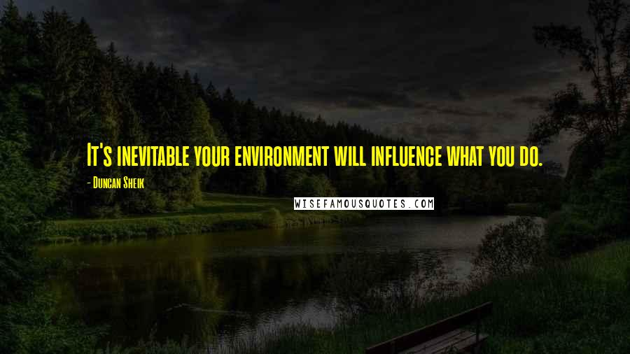 Duncan Sheik quotes: It's inevitable your environment will influence what you do.