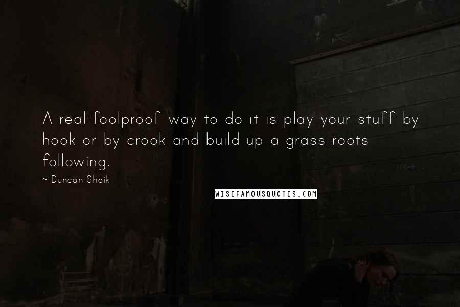 Duncan Sheik quotes: A real foolproof way to do it is play your stuff by hook or by crook and build up a grass roots following.