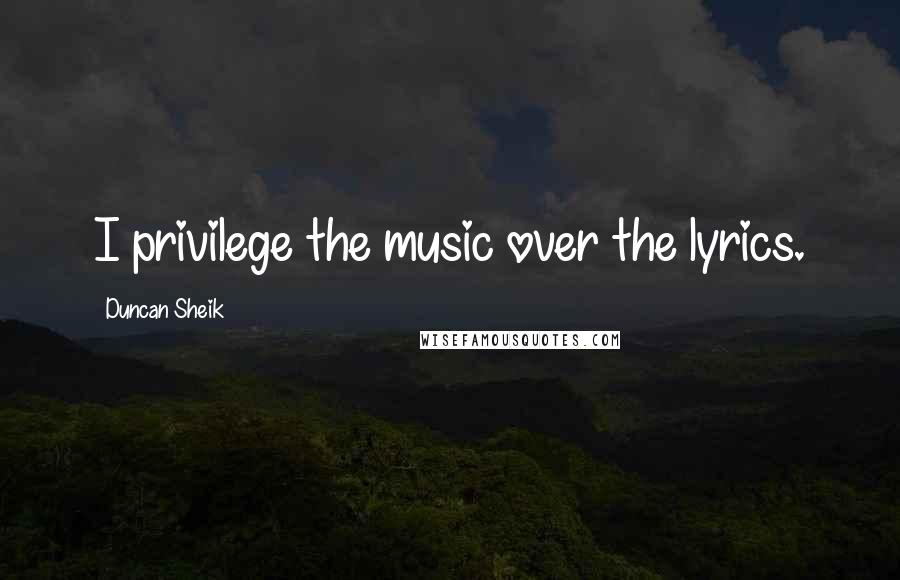 Duncan Sheik quotes: I privilege the music over the lyrics.