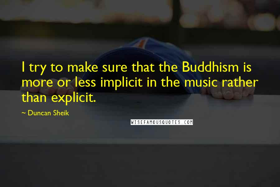 Duncan Sheik quotes: I try to make sure that the Buddhism is more or less implicit in the music rather than explicit.