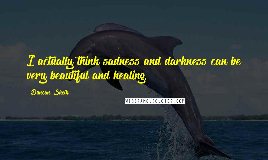 Duncan Sheik quotes: I actually think sadness and darkness can be very beautiful and healing.