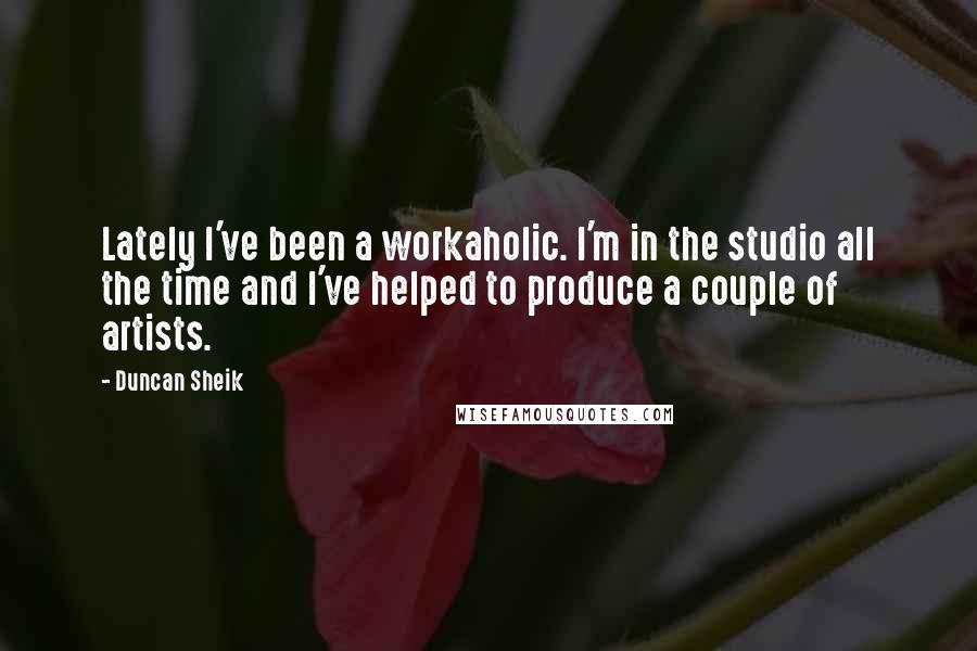 Duncan Sheik quotes: Lately I've been a workaholic. I'm in the studio all the time and I've helped to produce a couple of artists.