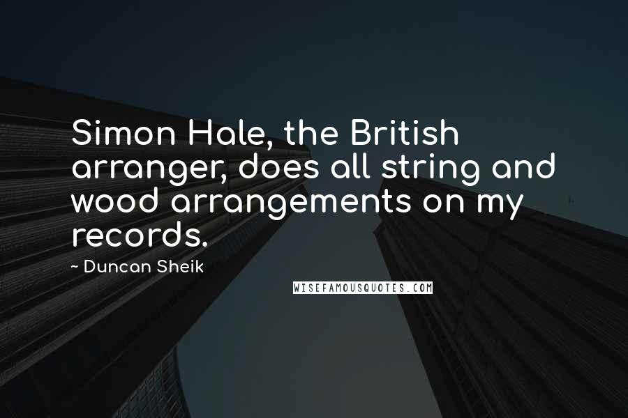 Duncan Sheik quotes: Simon Hale, the British arranger, does all string and wood arrangements on my records.