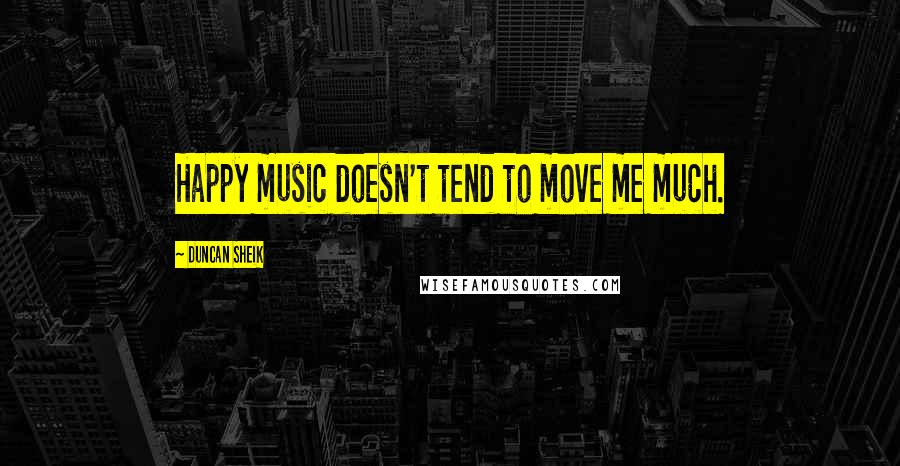 Duncan Sheik quotes: Happy music doesn't tend to move me much.