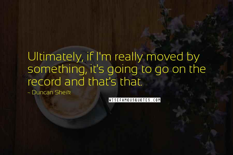 Duncan Sheik quotes: Ultimately, if I'm really moved by something, it's going to go on the record and that's that.