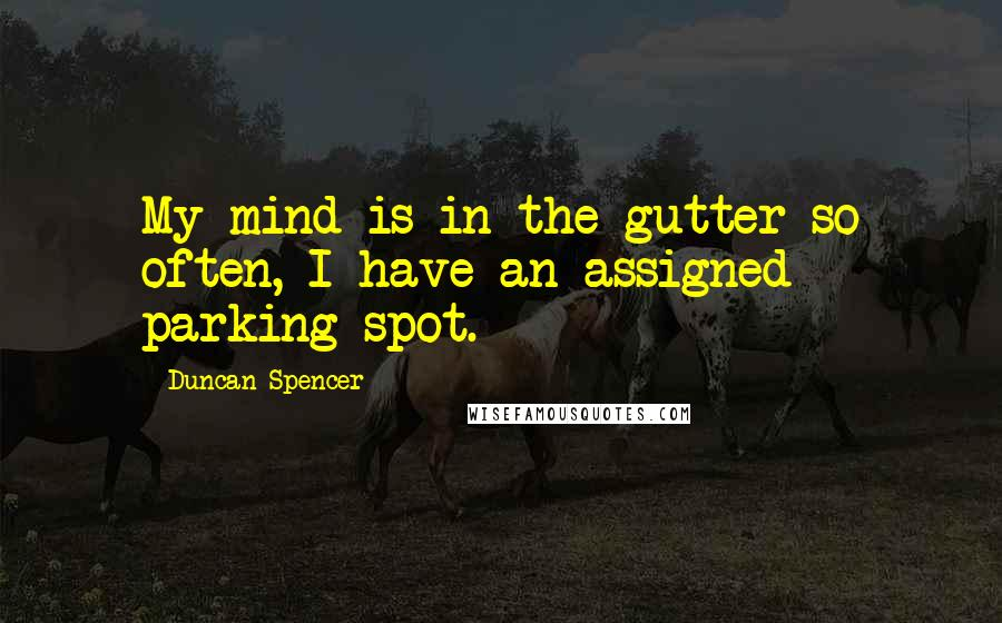Duncan Spencer quotes: My mind is in the gutter so often, I have an assigned parking spot.