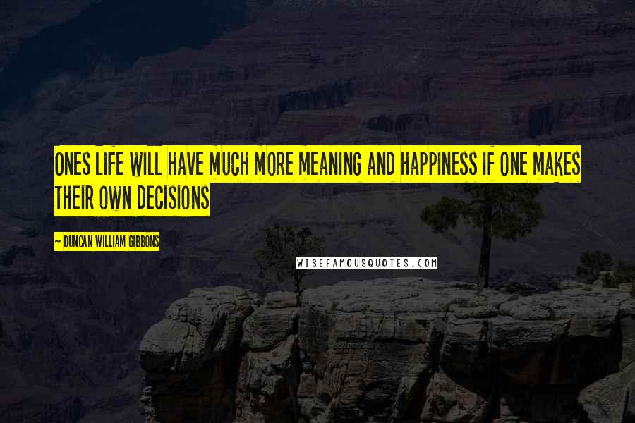 Duncan William Gibbons quotes: Ones life will have much more meaning and happiness if one makes their own decisions
