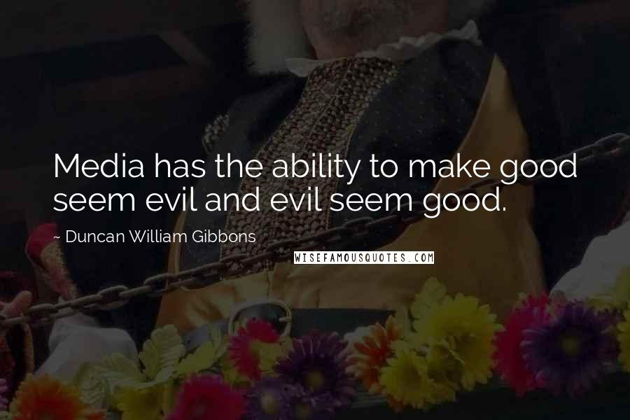 Duncan William Gibbons quotes: Media has the ability to make good seem evil and evil seem good.