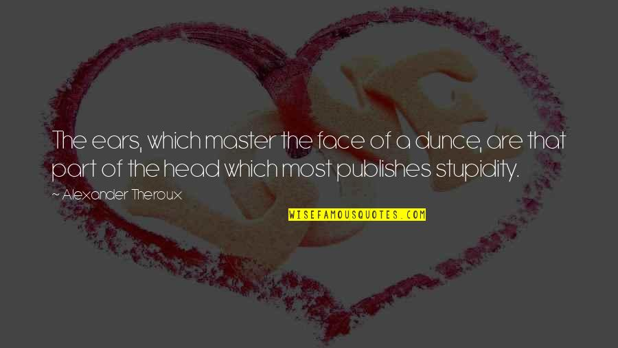 Dunce Quotes By Alexander Theroux: The ears, which master the face of a