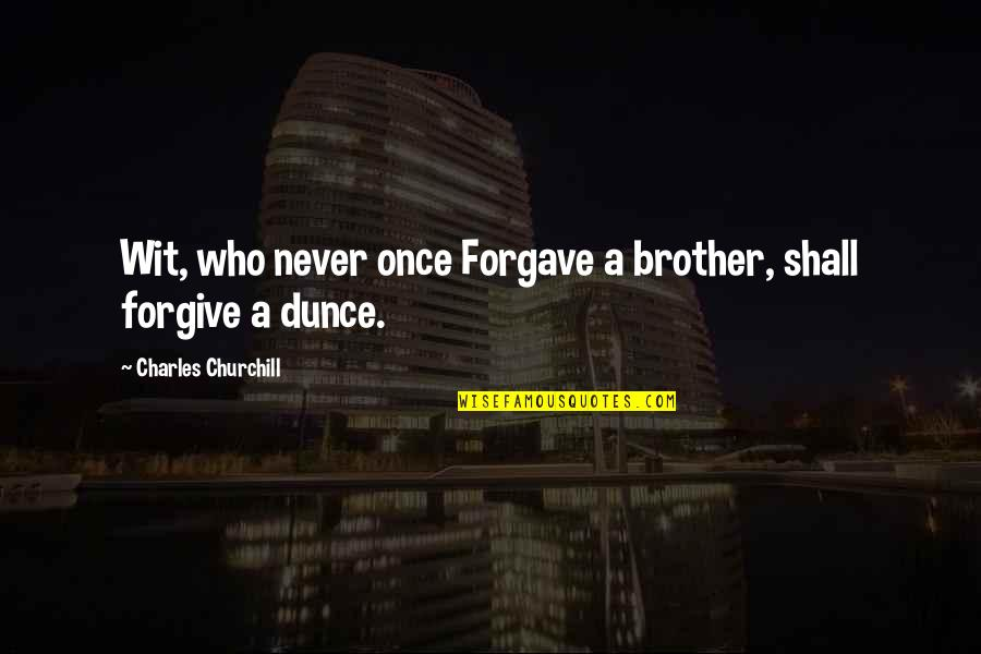 Dunce Quotes By Charles Churchill: Wit, who never once Forgave a brother, shall
