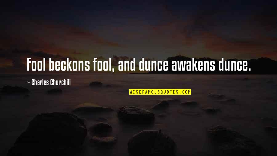 Dunce Quotes By Charles Churchill: Fool beckons fool, and dunce awakens dunce.