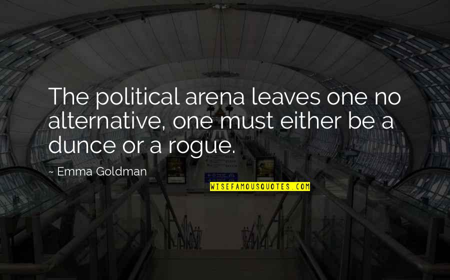Dunce Quotes By Emma Goldman: The political arena leaves one no alternative, one