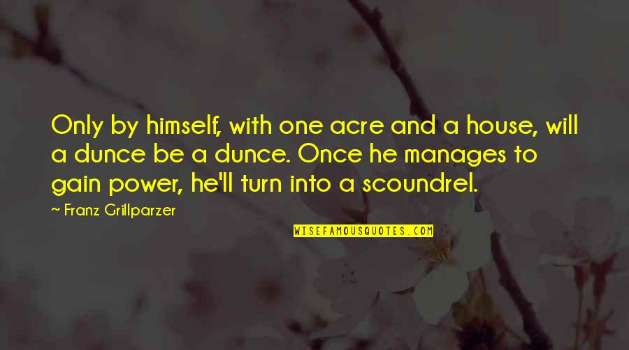 Dunce Quotes By Franz Grillparzer: Only by himself, with one acre and a