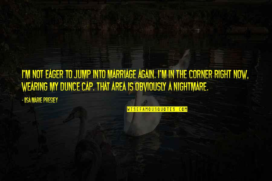 Dunce Quotes By Lisa Marie Presley: I'm not eager to jump into marriage again.
