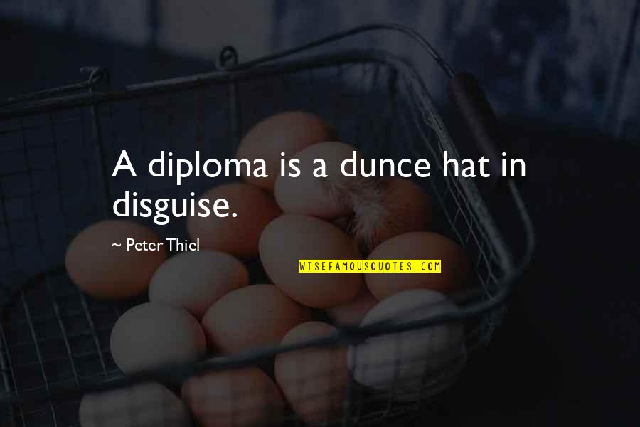 Dunce Quotes By Peter Thiel: A diploma is a dunce hat in disguise.