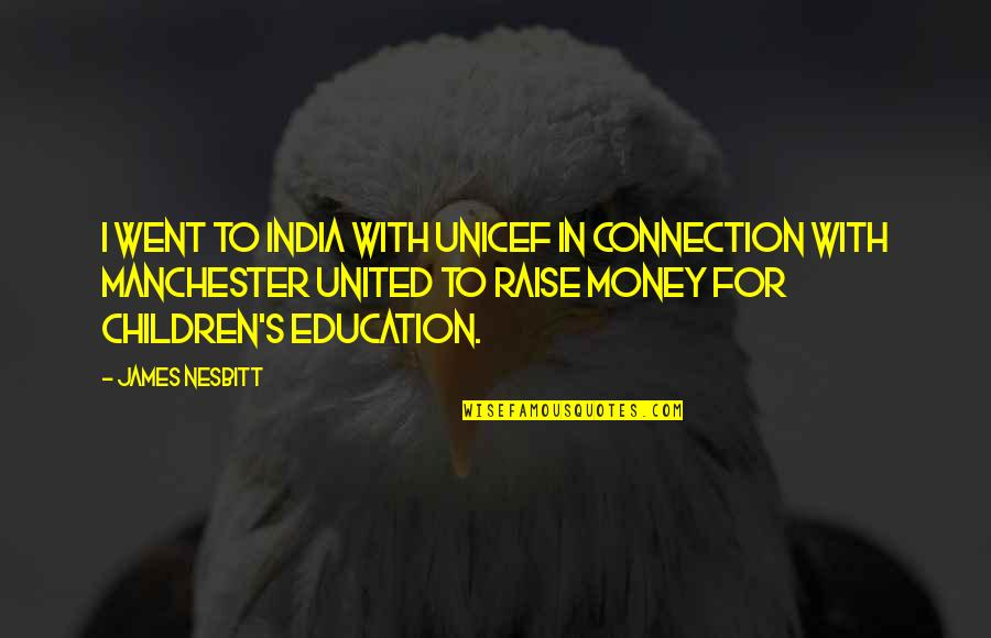 Dunces And Dragons Quotes By James Nesbitt: I went to India with UNICEF in connection