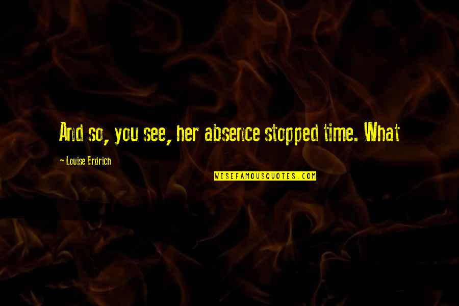 Dunces And Dragons Quotes By Louise Erdrich: And so, you see, her absence stopped time.