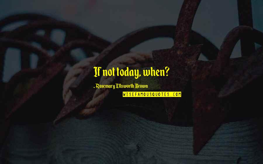 Dunces And Dragons Quotes By Rosemary Ellsworth Brown: If not today, when?