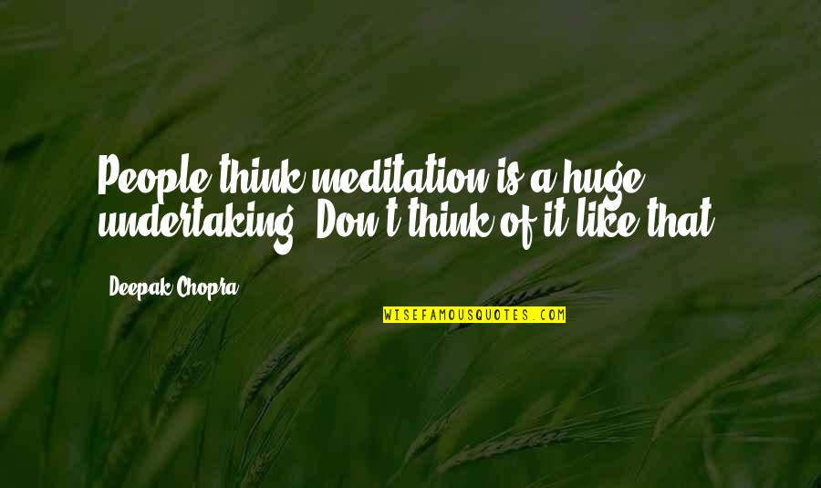 Duniyadari Book Quotes By Deepak Chopra: People think meditation is a huge undertaking. Don't