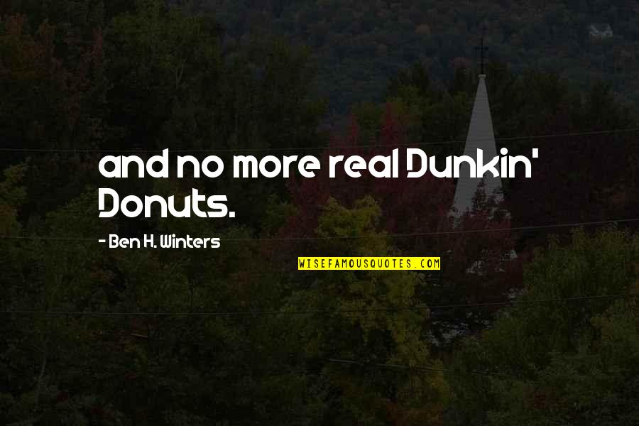 Dunkin Donuts Quotes By Ben H. Winters: and no more real Dunkin' Donuts.