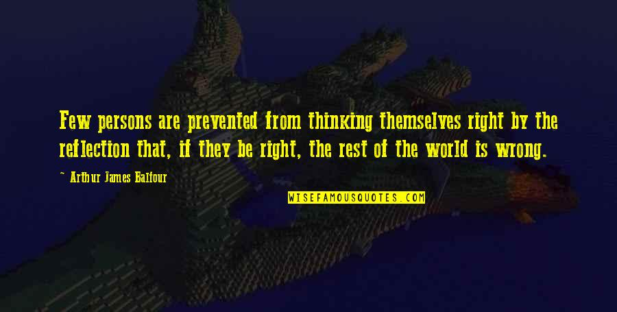 Dunya And Akhirah Quotes By Arthur James Balfour: Few persons are prevented from thinking themselves right