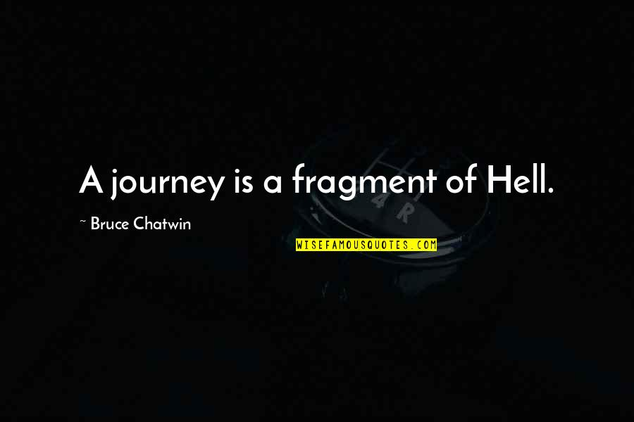 Dunya And Akhirah Quotes By Bruce Chatwin: A journey is a fragment of Hell.