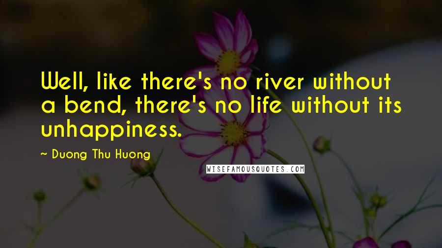 Duong Thu Huong quotes: Well, like there's no river without a bend, there's no life without its unhappiness.