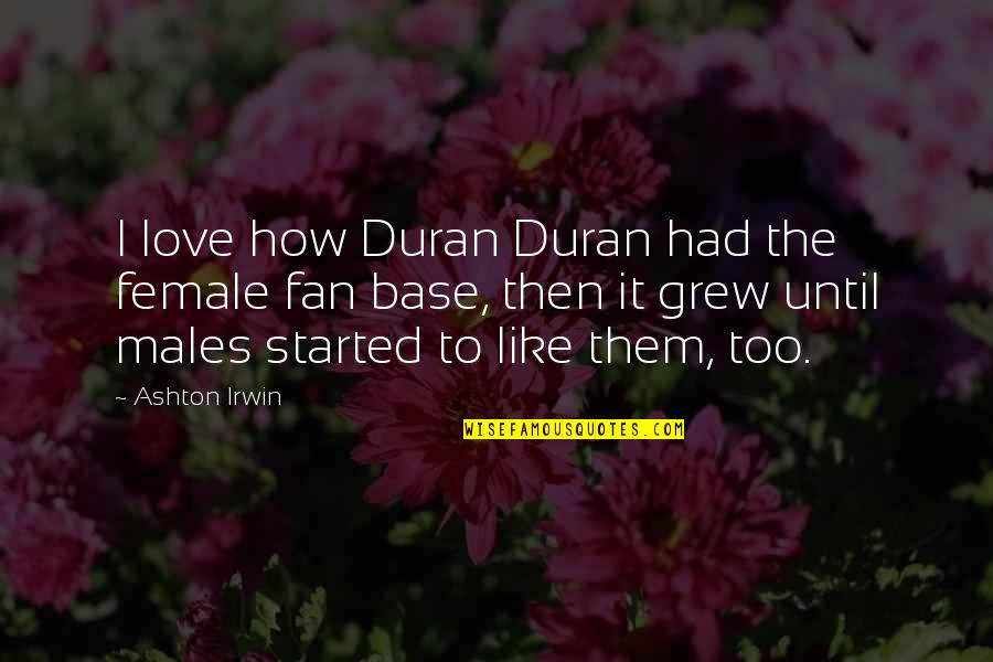 Duran's Quotes By Ashton Irwin: I love how Duran Duran had the female