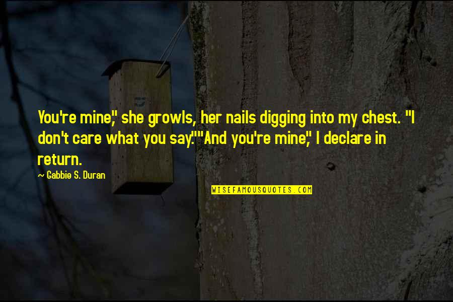 "Duran's Quotes By Gabbie S. Duran: You're mine,"" she growls, her nails digging into"