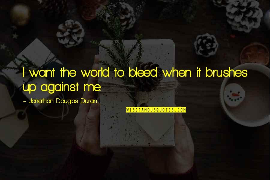 Duran's Quotes By Jonathan Douglas Duran: I want the world to bleed when it