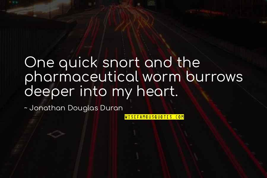 Duran's Quotes By Jonathan Douglas Duran: One quick snort and the pharmaceutical worm burrows