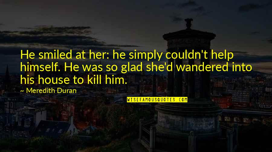 Duran's Quotes By Meredith Duran: He smiled at her: he simply couldn't help