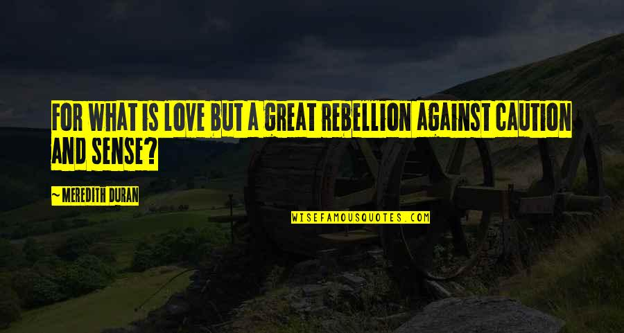 Duran's Quotes By Meredith Duran: For what is love but a great rebellion