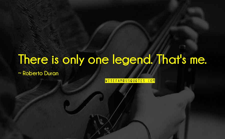 Duran's Quotes By Roberto Duran: There is only one legend. That's me.