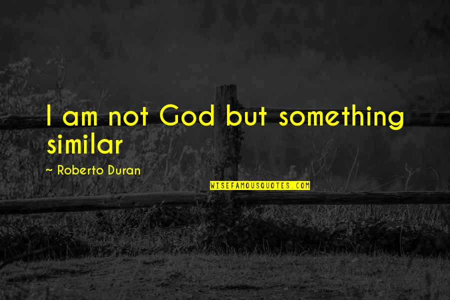Duran's Quotes By Roberto Duran: I am not God but something similar