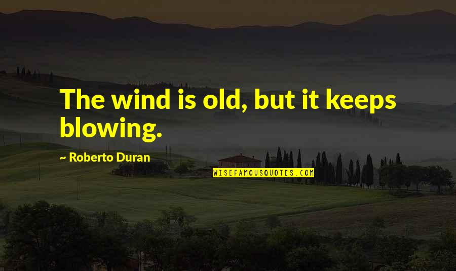 Duran's Quotes By Roberto Duran: The wind is old, but it keeps blowing.