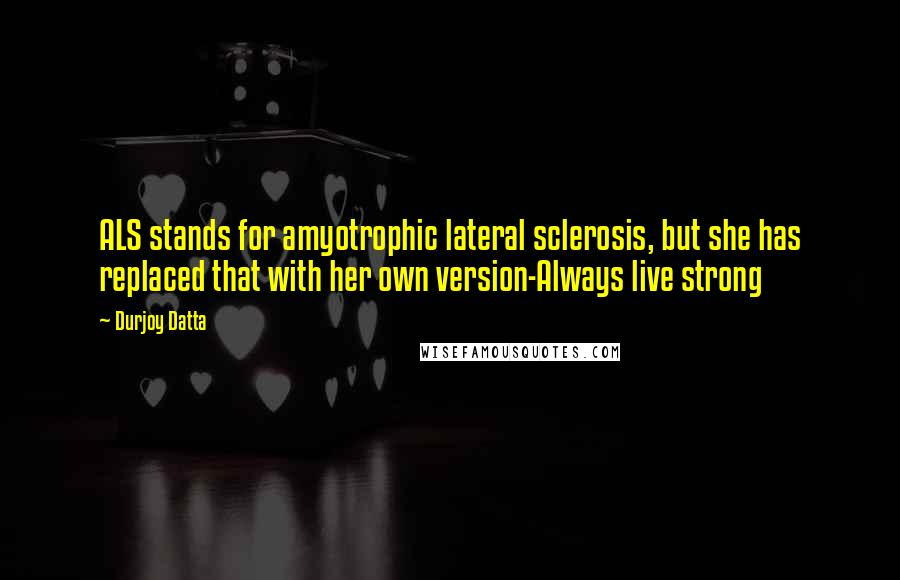 Durjoy Datta quotes: ALS stands for amyotrophic lateral sclerosis, but she has replaced that with her own version-Always live strong