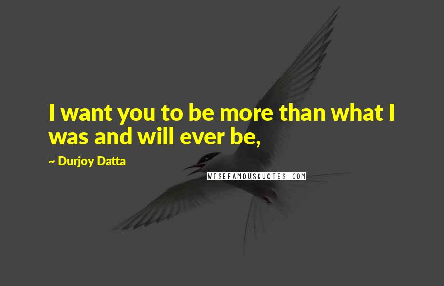Durjoy Datta quotes: I want you to be more than what I was and will ever be,