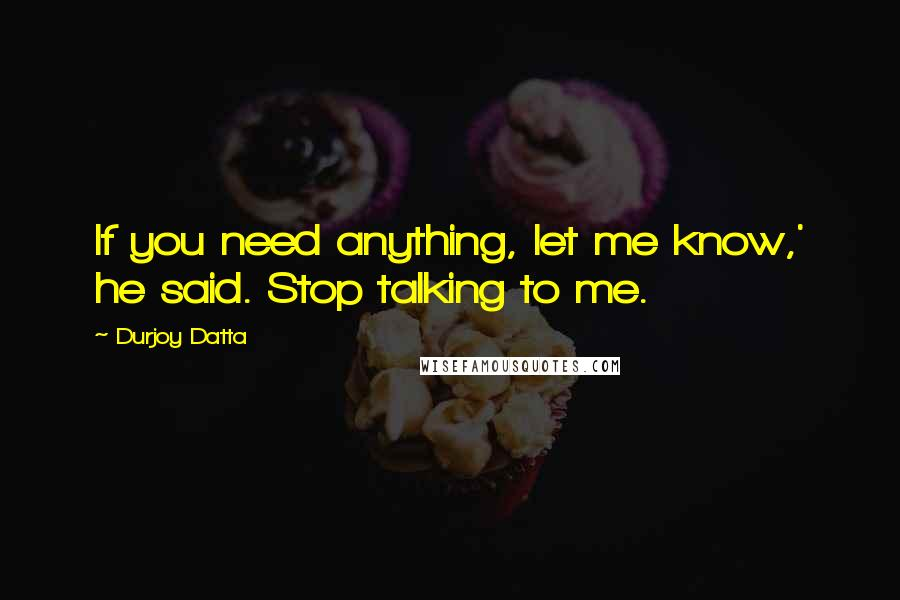 Durjoy Datta quotes: If you need anything, let me know,' he said. Stop talking to me.