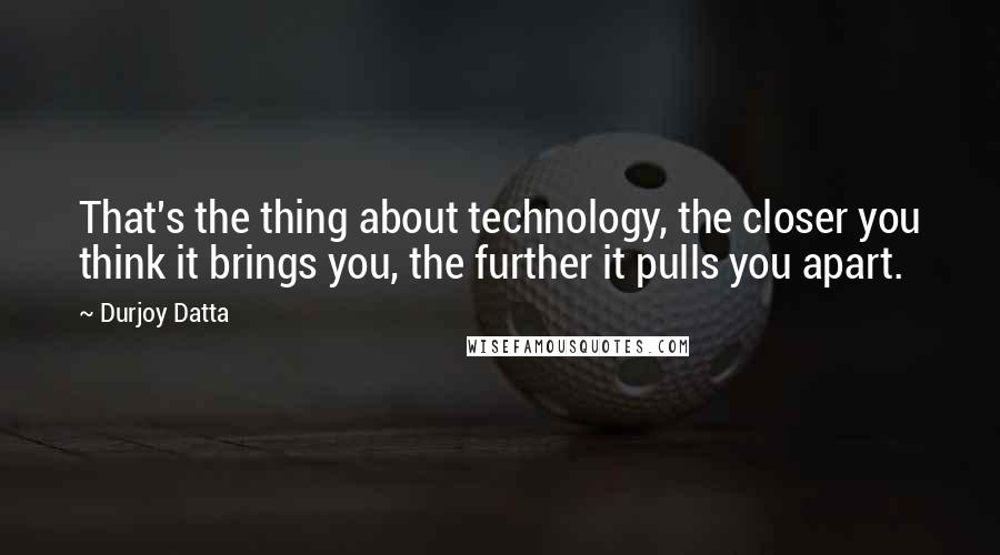 Durjoy Datta quotes: That's the thing about technology, the closer you think it brings you, the further it pulls you apart.