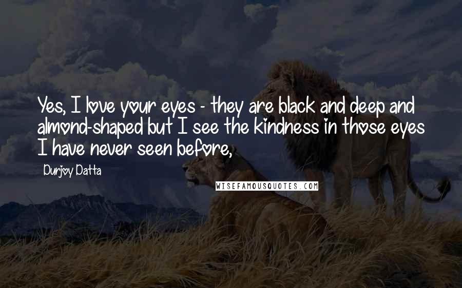 Durjoy Datta quotes: Yes, I love your eyes - they are black and deep and almond-shaped but I see the kindness in those eyes I have never seen before,