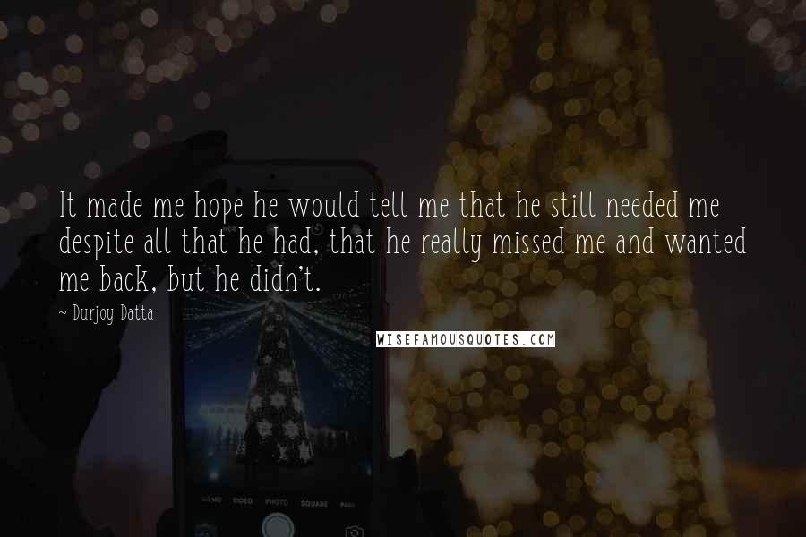 Durjoy Datta quotes: It made me hope he would tell me that he still needed me despite all that he had, that he really missed me and wanted me back, but he didn't.