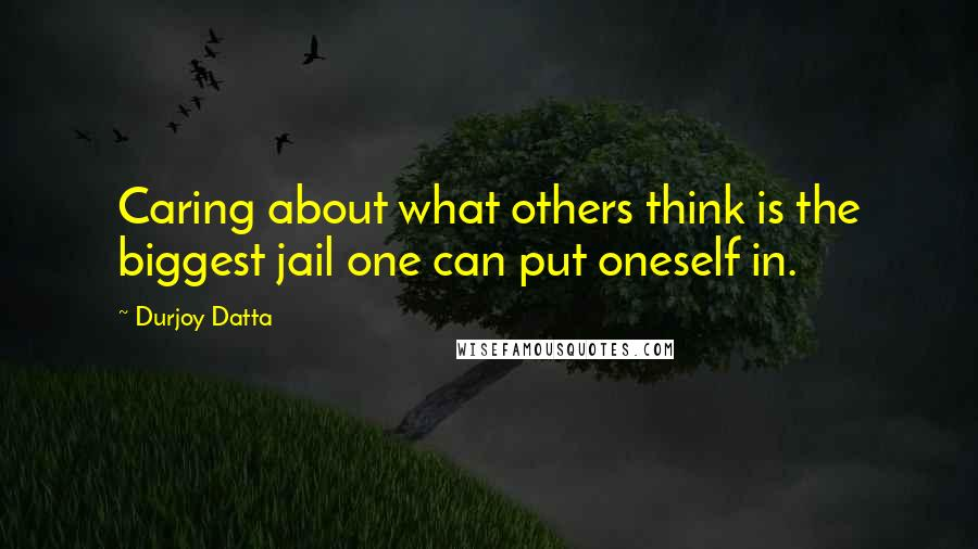 Durjoy Datta quotes: Caring about what others think is the biggest jail one can put oneself in.