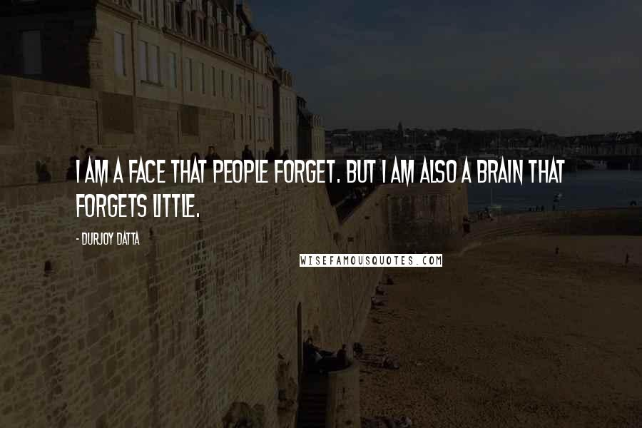 Durjoy Datta quotes: I am a face that people forget. But I am also a brain that forgets little.
