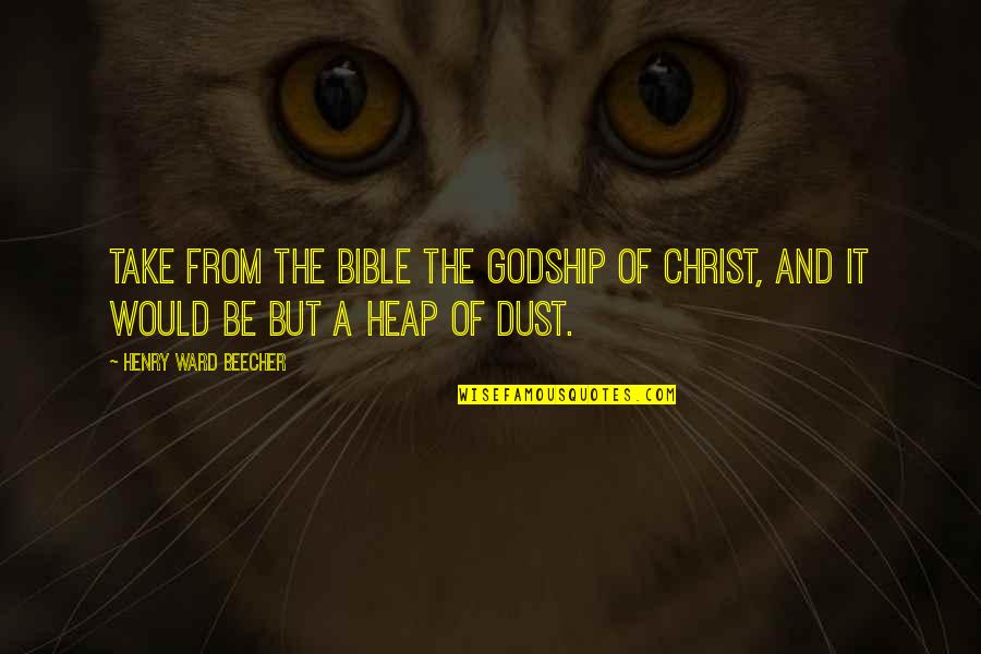 Dust To Dust Bible Quotes By Henry Ward Beecher: Take from the Bible the Godship of Christ,