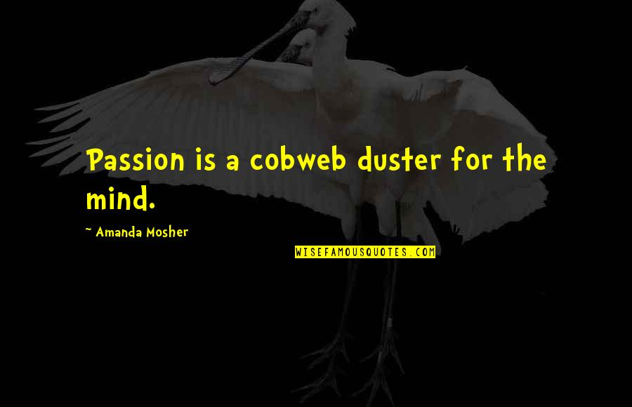 Duster's Quotes By Amanda Mosher: Passion is a cobweb duster for the mind.