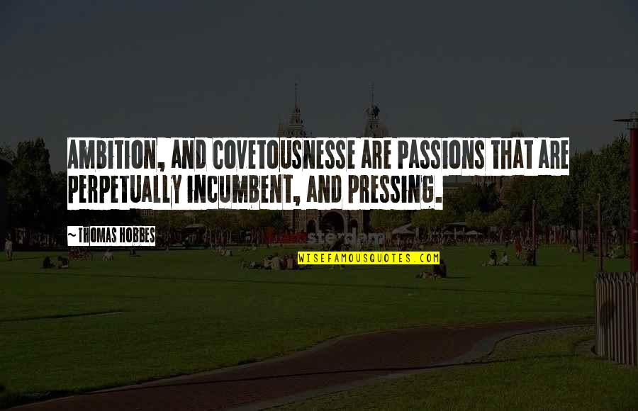 Duster's Quotes By Thomas Hobbes: Ambition, and Covetousnesse are Passions that are perpetually
