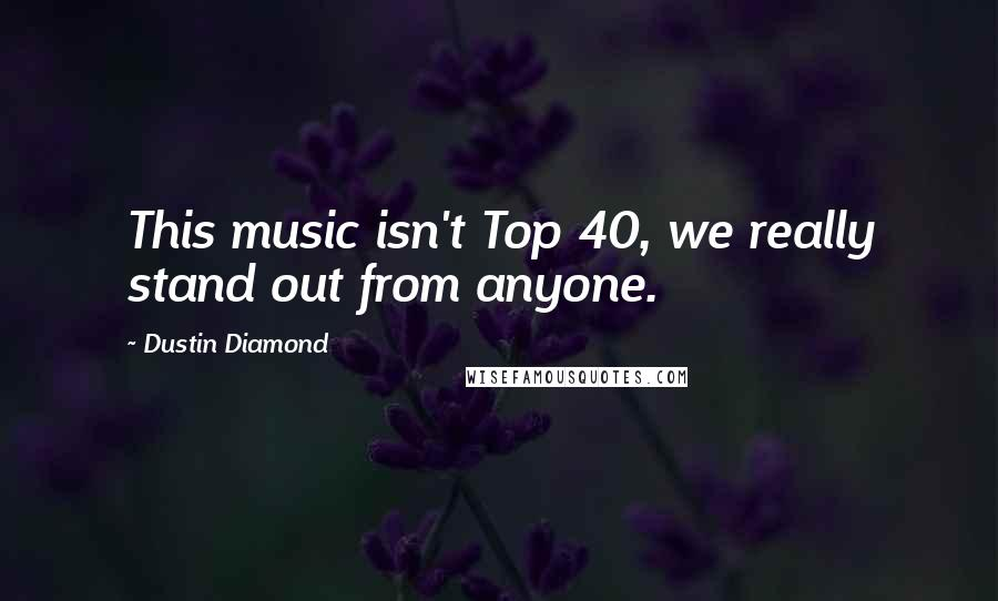 Dustin Diamond quotes: This music isn't Top 40, we really stand out from anyone.